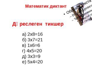 Математик диктант Дөреслеген тикшер а) 2х8=16 б) 3х7=21 в) 1х6=6