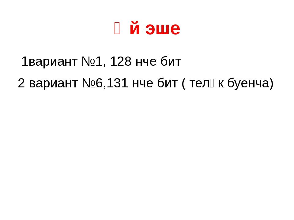 Өй эше 1вариант №1, 128 нче бит 2 вариант №6,131 нче бит ( теләк буенча)