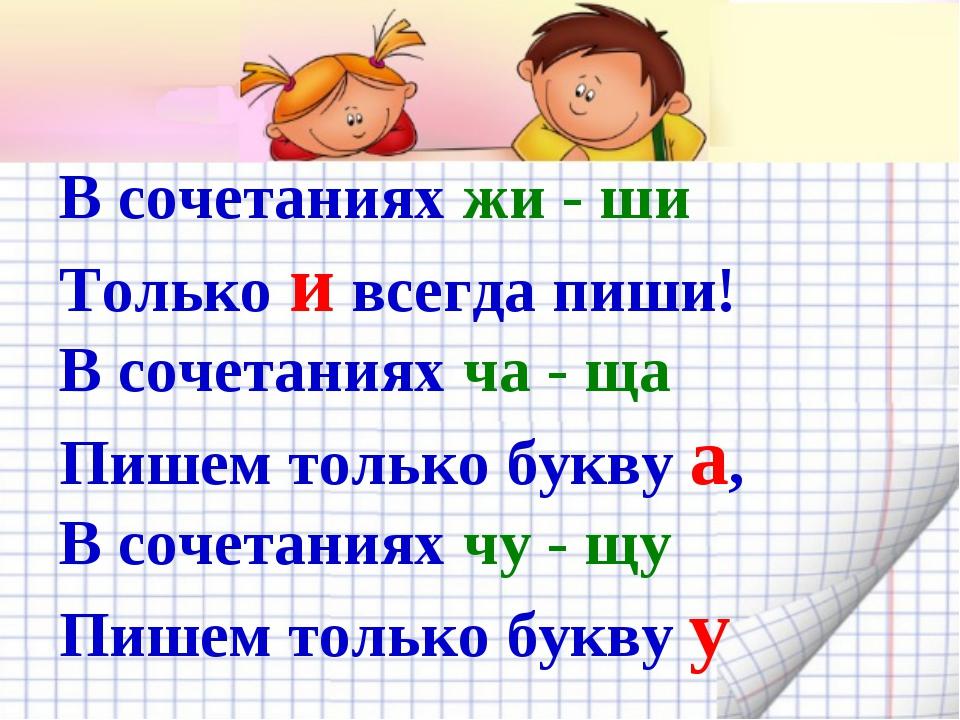 В сочетаниях жи - ши Только и всегда пиши! В сочетаниях ча - ща Пишем только...