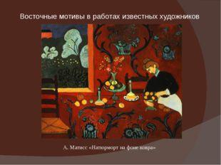 Восточные мотивы в работах известных художников А. Матисс «Натюрморт на фоне