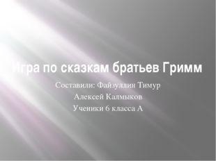 Игра по сказкам братьев Гримм Составили: Файзуллин Тимур Алексей Калмыков Уче