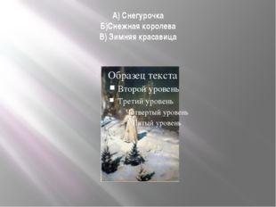 А) Снегурочка Б)Снежная королева В) Зимняя красавица