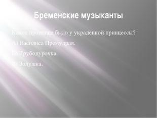 Бременские музыканты Какое прозвище было у украденной принцессы? А) Василиса