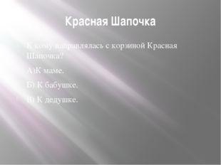 Красная Шапочка К кому направлялась с корзиной Красная Шапочка? А)К маме. Б)