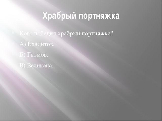 Храбрый портняжка Кого победил храбрый портняжка? А) Бандитов. Б) Гномов. В)...