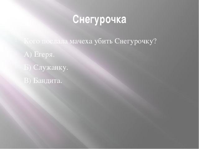 Снегурочка Кого послала мачеха убить Снегурочку? А) Егеря. Б) Служанку. В) Ба...
