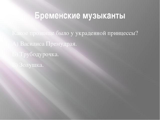 Бременские музыканты Какое прозвище было у украденной принцессы? А) Василиса...