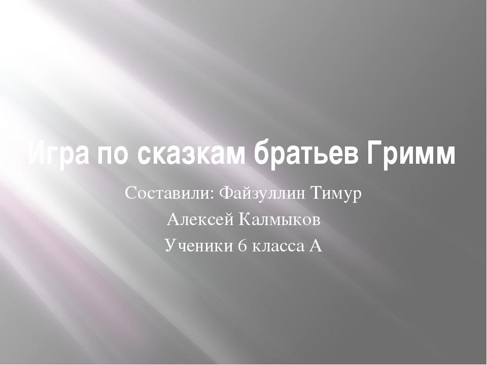 Игра по сказкам братьев Гримм Составили: Файзуллин Тимур Алексей Калмыков Уче...