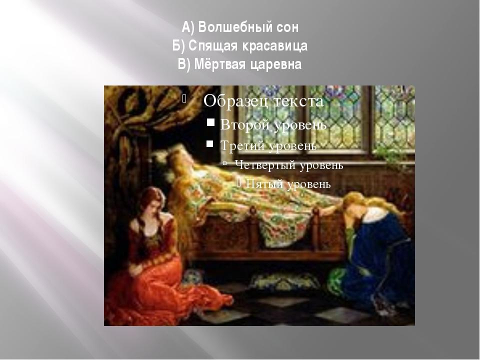А) Волшебный сон Б) Спящая красавица В) Мёртвая царевна