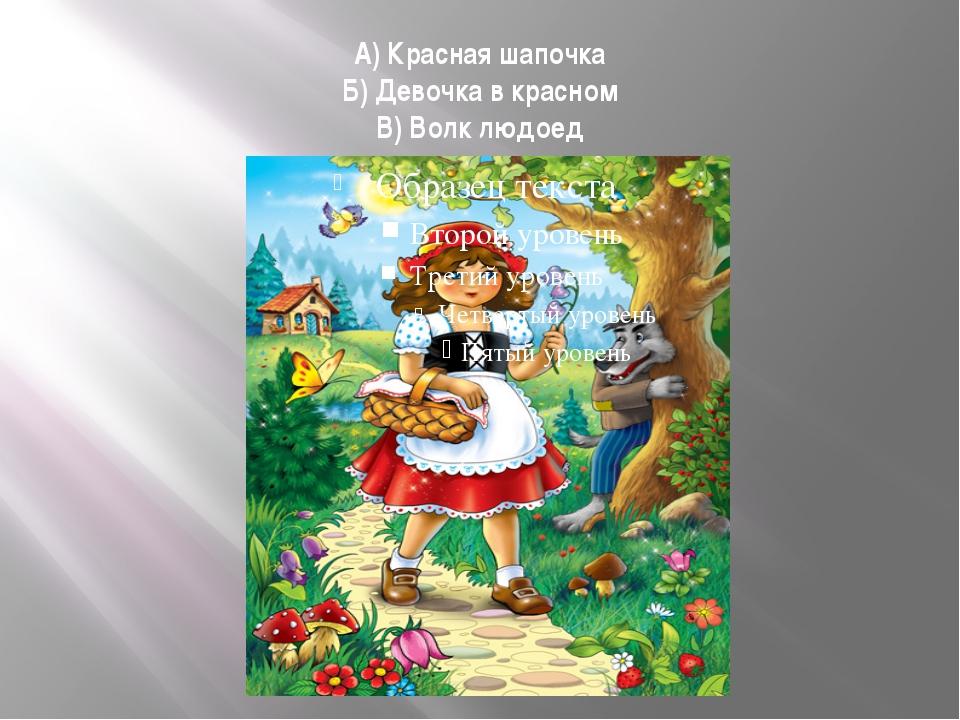 А) Красная шапочка Б) Девочка в красном В) Волк людоед