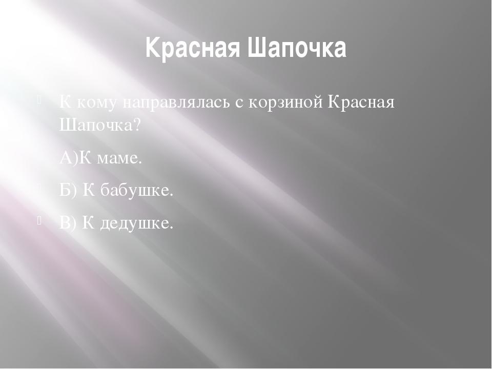 Красная Шапочка К кому направлялась с корзиной Красная Шапочка? А)К маме. Б)...
