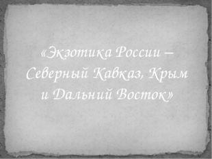 «Экзотика России – Северный Кавказ, Крым и Дальний Восток»