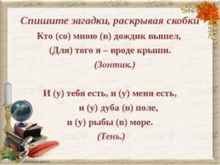 Спишите загадки, раскрывая скобки Кто (со) мною (в) дождик вышел, (Для) того
