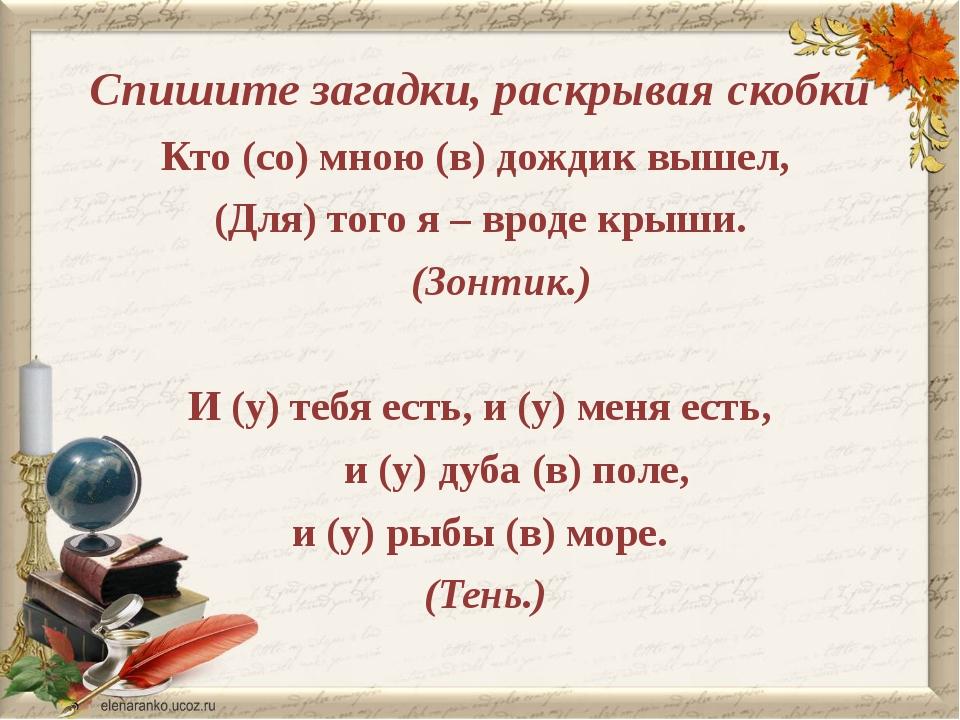 Спишите загадки, раскрывая скобки Кто (со) мною (в) дождик вышел, (Для) того...