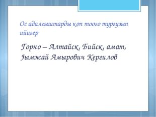 Ос адалгыштарды коп тоого тургузып ийигер Горно – Алтайск, Бийск, амат, Jымжа