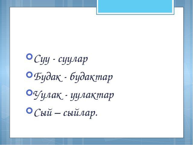 Суу - суулар Будак - будактар Уулак - уулактар Сый – сыйлар.