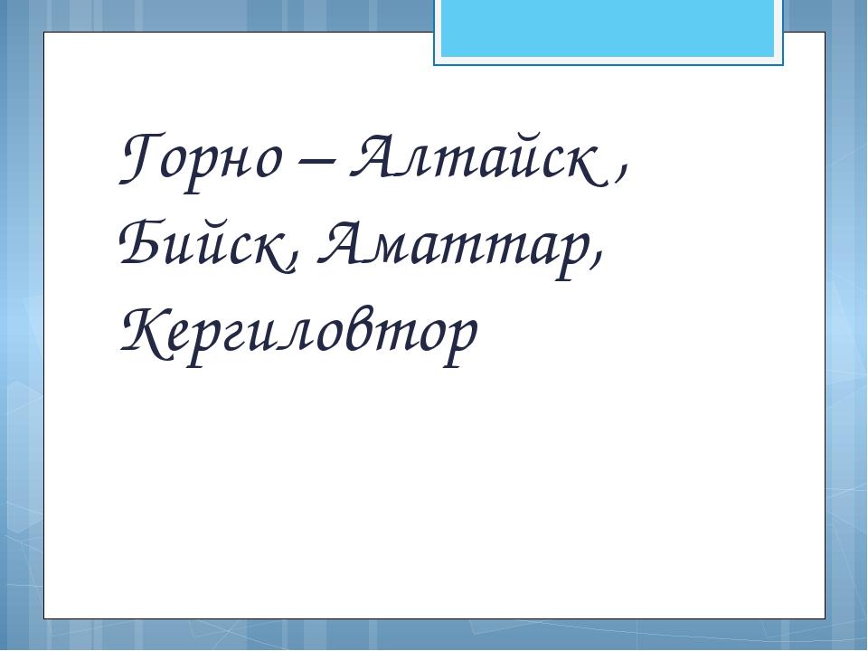 Горно – Алтайск , Бийск, Аматтар, Кергиловтор