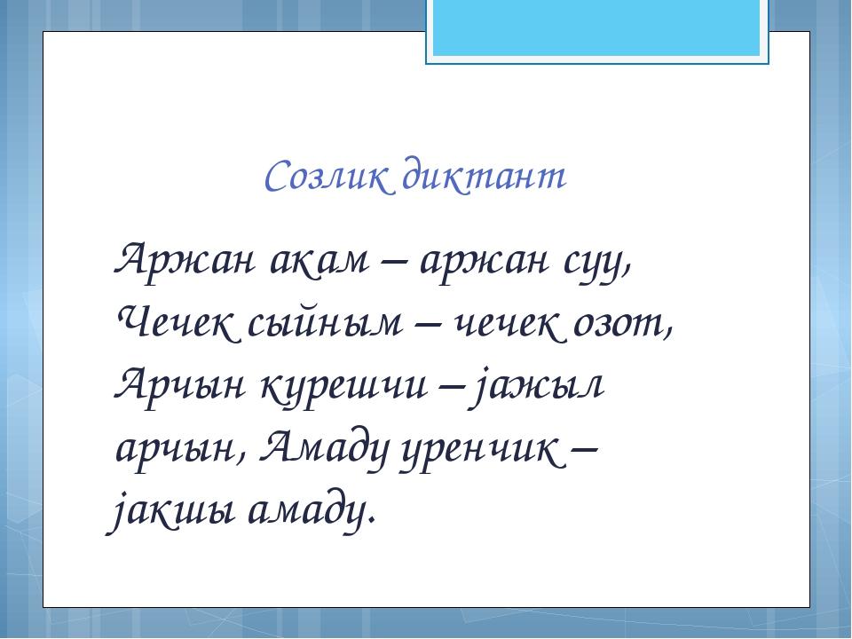 Созлик диктант Аржан акам – аржан суу, Чечек сыйным – чечек озот, Арчын куре...