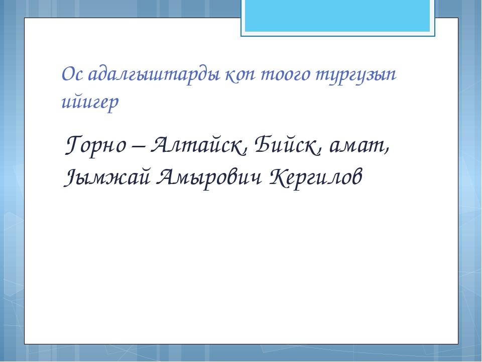 Ос адалгыштарды коп тоого тургузып ийигер Горно – Алтайск, Бийск, амат, Jымжа...