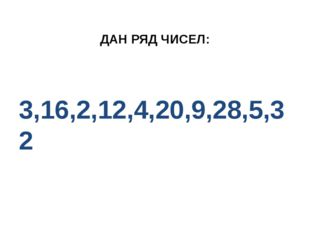ДАН РЯД ЧИСЕЛ: 3,16,2,12,4,20,9,28,5,32