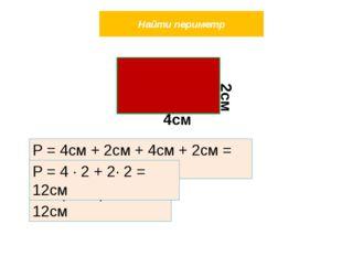 Найти периметр Р = 4см + 2см + 4см + 2см = 12см Р = (4 + 2) ∙ 2 = 12см Р = 4