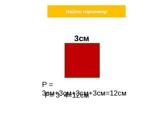 Найти периметр 3см Р = 3см+3см+3см+3см=12см Р= 3∙ 4=12см