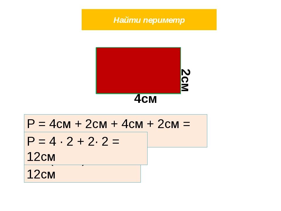 Найти периметр Р = 4см + 2см + 4см + 2см = 12см Р = (4 + 2) ∙ 2 = 12см Р = 4...