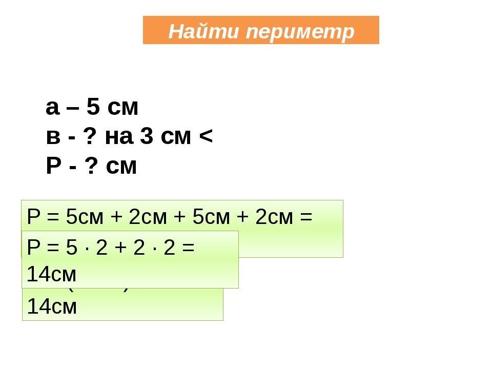 Найти периметр Р = 5см + 2см + 5см + 2см = 14см Р = (5 + 2) ∙ 2 = 14см Р = 5...