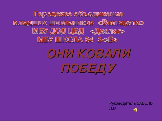 ОНИ КОВАЛИ ПОБЕДУ Руководитель ЗАБЕЛЬ Л.М.