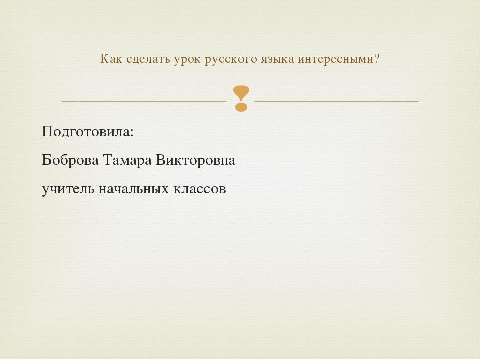 Подготовила: Боброва Тамара Викторовна учитель начальных классов Как сделать...