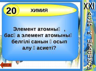 Элемент атомның , басқа элемент атомының белгілі санын қосып алу қасиеті? ХИ