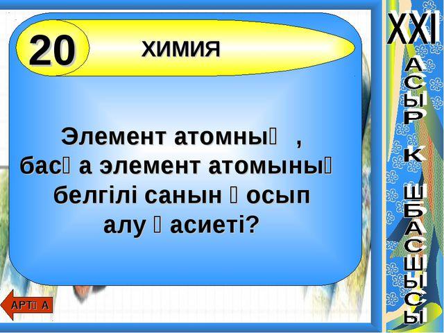 Элемент атомның , басқа элемент атомының белгілі санын қосып алу қасиеті? ХИ...