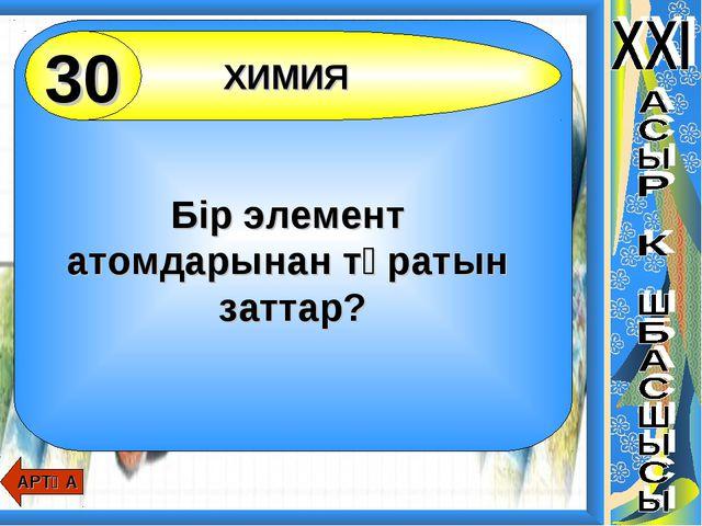 Бір элемент атомдарынан тұратын заттар? ХИМИЯ 30 АРТҚА