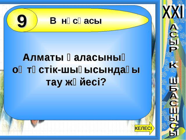Алматы қаласының оңтүстік-шығысындағы тау жүйесі? В нұсқасы 9 КЕЛЕСІ