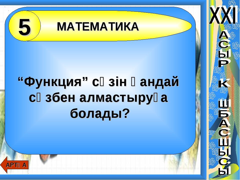 """""""Функция"""" сөзін қандай сөзбен алмастыруға болады? АРТҚА МАТЕМАТИКА 5"""
