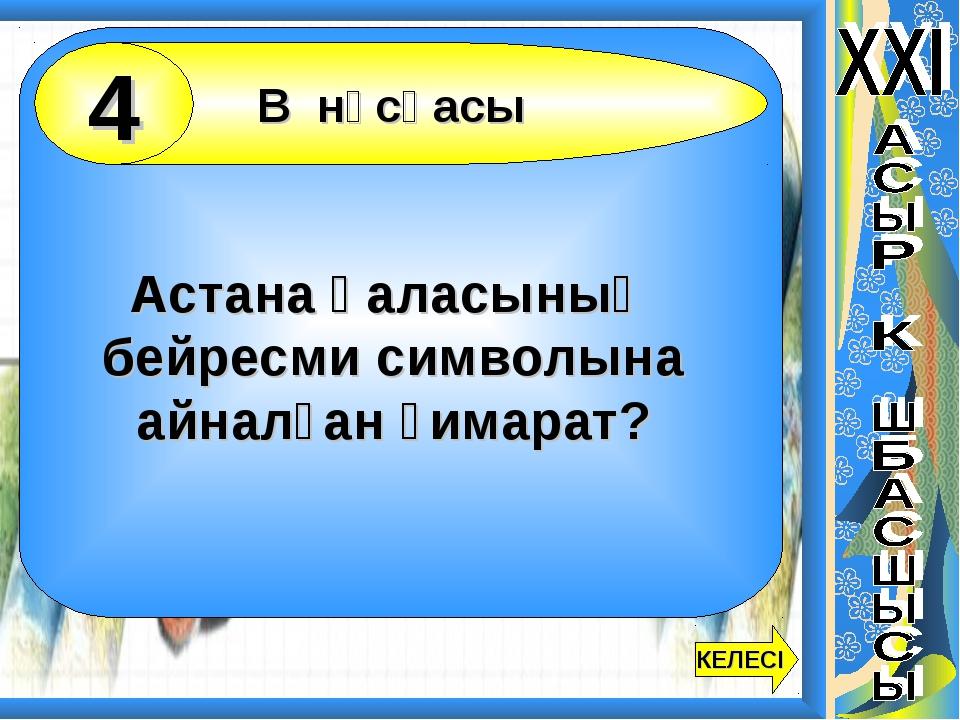 Астана қаласының бейресми символына айналған ғимарат? В нұсқасы 4 КЕЛЕСІ