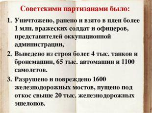 Советскими партизанами было: Уничтожено, ранено и взято в плен более 1 млн. в