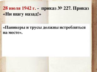 28 июля 1942 г. - приказ № 227. Приказ «Ни шагу назад!» «Паникеры и трусы дол