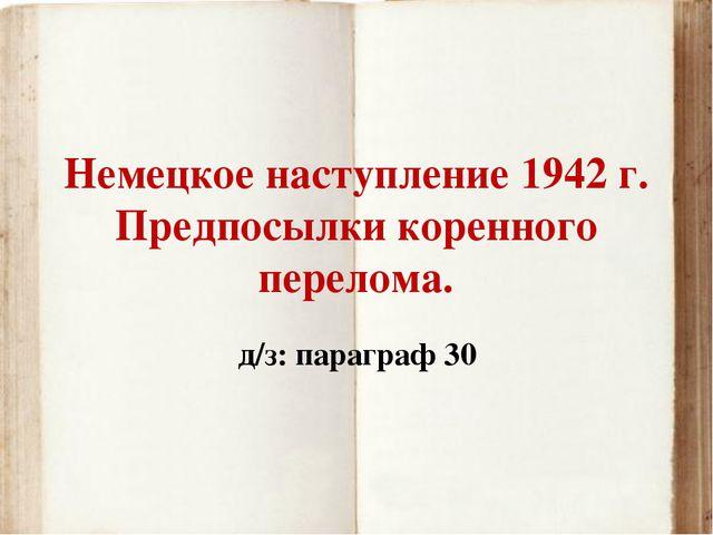 Немецкое наступление 1942 г. Предпосылки коренного перелома. д/з: параграф 30