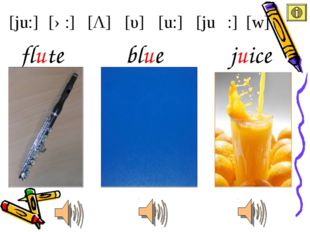 [ju:] [u:] [υ] [Λ] [ə:] [juə :] [w] blue flute juice