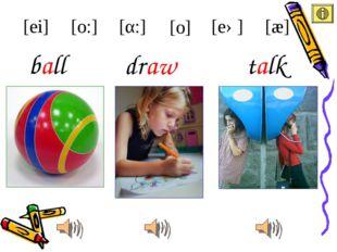 draw ball [ei] [æ] [eə] [α:] [o:] talk [o]