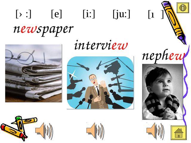 newspaper nephew [i:] [e] [ə:] [ju:] [ıə] interview