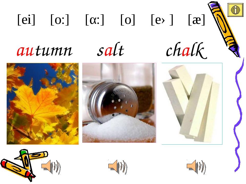 chalk salt [ei] [æ] [eə] [α:] [o:] autumn [o]
