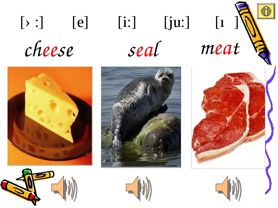 seal cheese [i:] [e] [ə:] [ju:] [ıə] meat