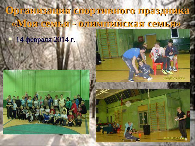 Организация спортивного праздника «Моя семья - олимпийская семья» 14 февраля...