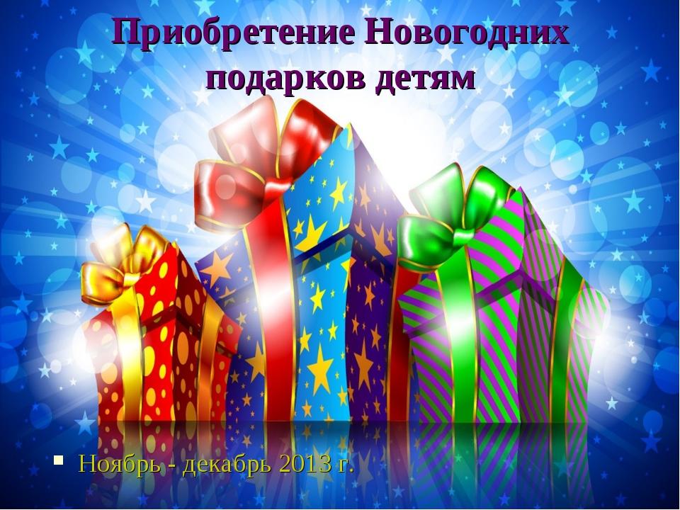 Приобретение Новогодних подарков детям Ноябрь - декабрь 2013 г.