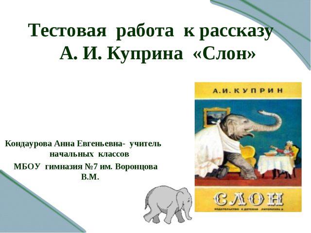 Тестовая работа к рассказу А. И. Куприна «Слон» Кондаурова Анна Евгеньевна- у...