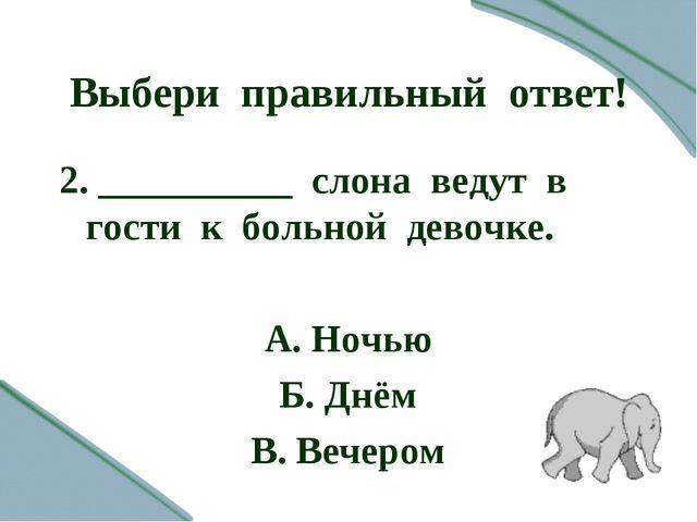Выбери правильный ответ! 2. __________ слона ведут в гости к больной девочке....
