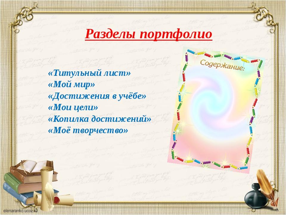 Разделы портфолио «Титульный лист» «Мой мир» «Достижения в учёбе» «Мои цели»...