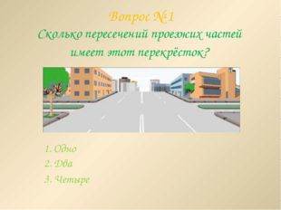 Вопрос № 1 Сколько пересечений проезжих частей имеет этот перекрёсток? 1. Одн